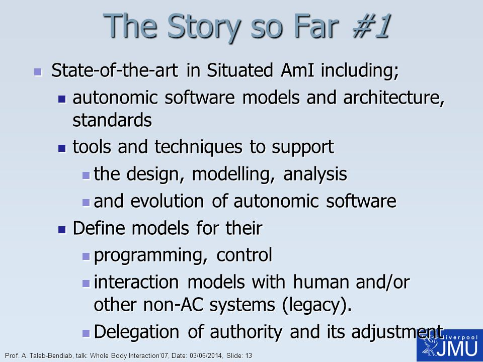 Prof. A. Taleb-Bendiab, talk: Whole Body Interaction07, Date: 03/06/2014, Slide: 13 The Story so Far #1 State-of-the-art in Situated AmI including; St