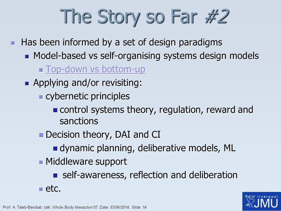 Prof. A. Taleb-Bendiab, talk: Whole Body Interaction07, Date: 03/06/2014, Slide: 14 The Story so Far #2 Has been informed by a set of design paradigms