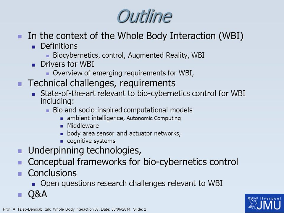 Prof. A. Taleb-Bendiab, talk: Whole Body Interaction07, Date: 03/06/2014, Slide: 2Outline In the context of the Whole Body Interaction (WBI) In the co