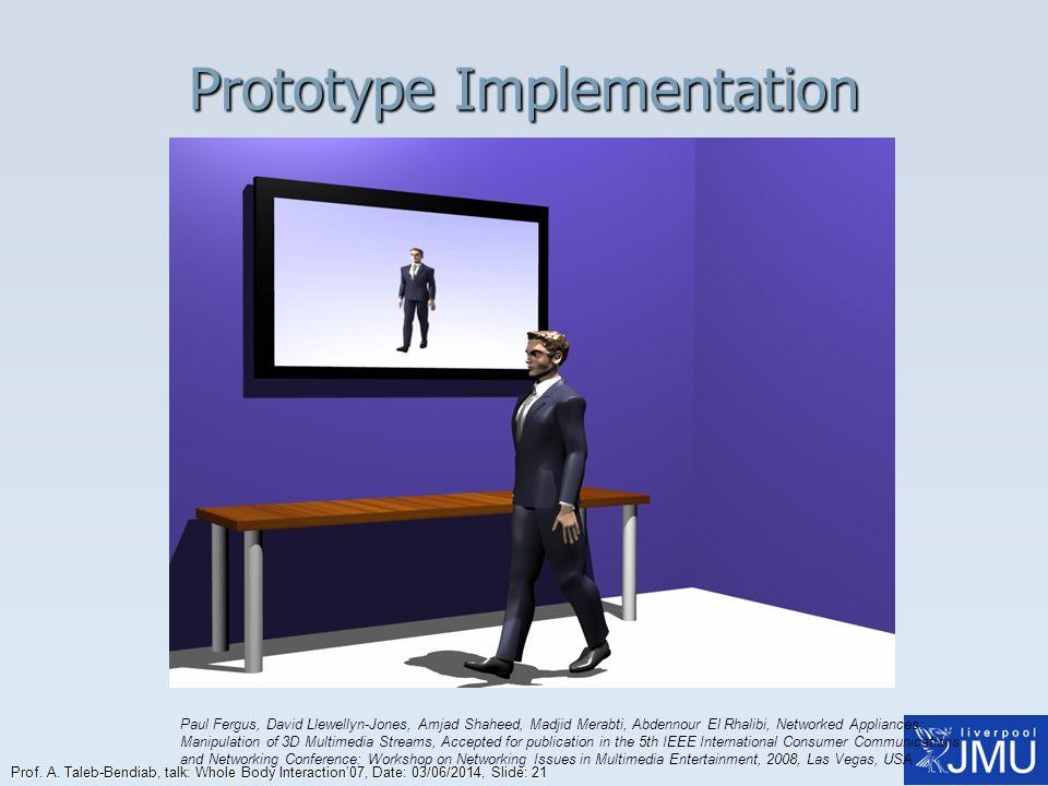 Prof. A. Taleb-Bendiab, talk: Whole Body Interaction07, Date: 03/06/2014, Slide: 21 Prototype Implementation Paul Fergus, David Llewellyn-Jones, Amjad