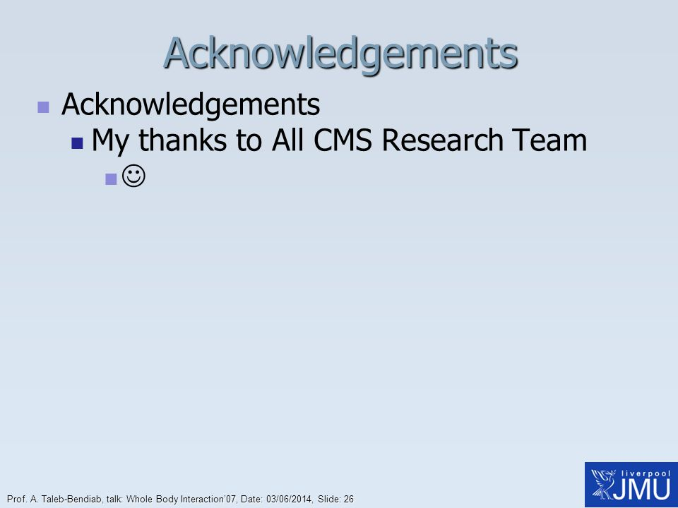 Prof. A. Taleb-Bendiab, talk: Whole Body Interaction07, Date: 03/06/2014, Slide: 26Acknowledgements Acknowledgements My thanks to All CMS Research Tea
