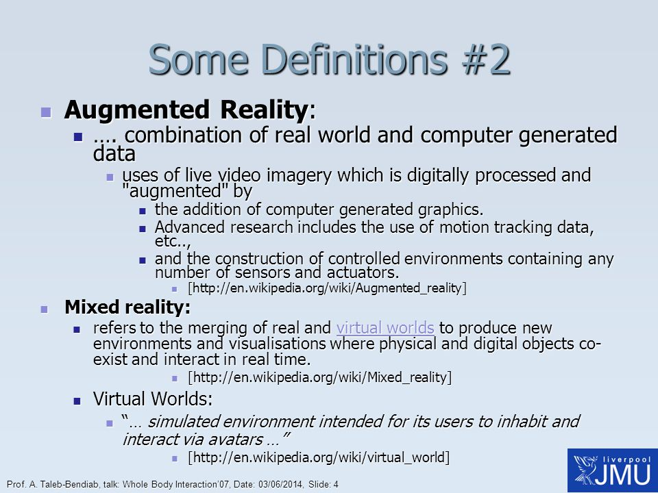 Prof. A. Taleb-Bendiab, talk: Whole Body Interaction07, Date: 03/06/2014, Slide: 4 Some Definitions #2 Augmented Reality: Augmented Reality: …. combin