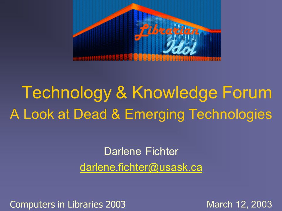 Technology & Knowledge Forum A Look at Dead & Emerging Technologies Darlene Fichter darlene.fichter@usask.ca March 12, 2003 Computers in Libraries 200