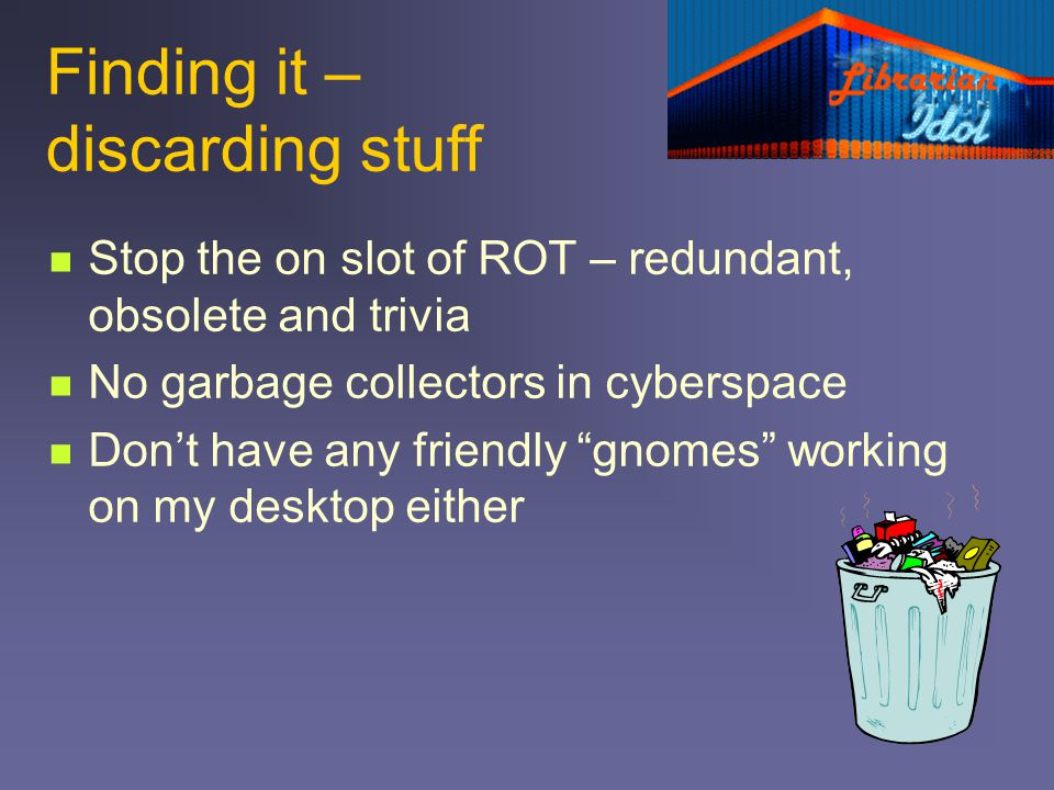 Finding it – discarding stuff Stop the on slot of ROT – redundant, obsolete and trivia No garbage collectors in cyberspace Dont have any friendly gnom
