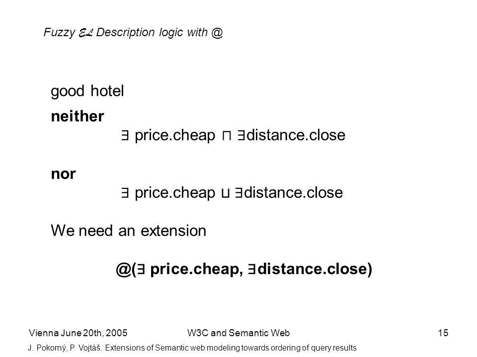 Vienna June 20th, 2005W3C and Semantic Web15 good hotel neither price.cheap distance.close nor price.cheap distance.close We need an extension @( pric
