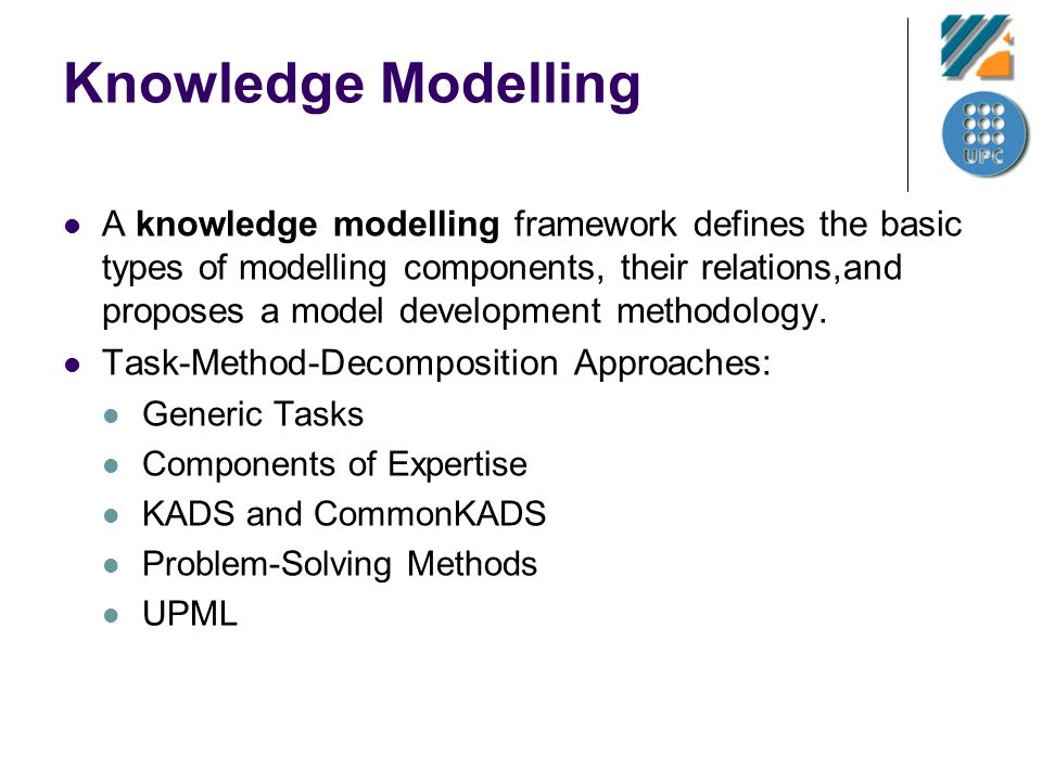 Knowledge Modelling A knowledge modelling framework defines the basic types of modelling components, their relations,and proposes a model development methodology.