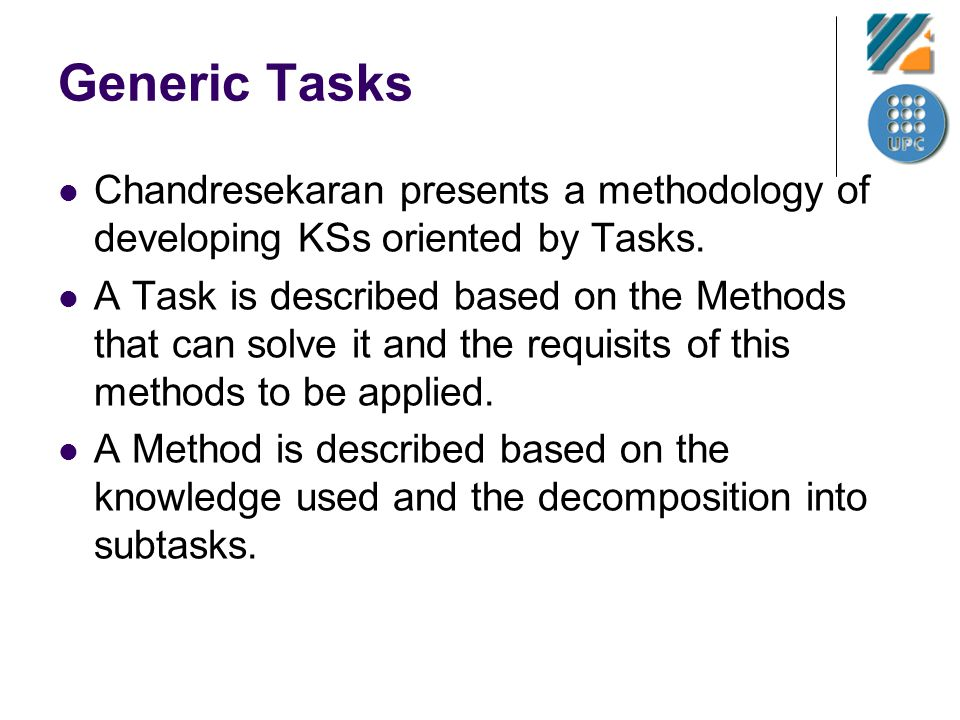 Generic Tasks Chandresekaran presents a methodology of developing KSs oriented by Tasks. A Task is described based on the Methods that can solve it an