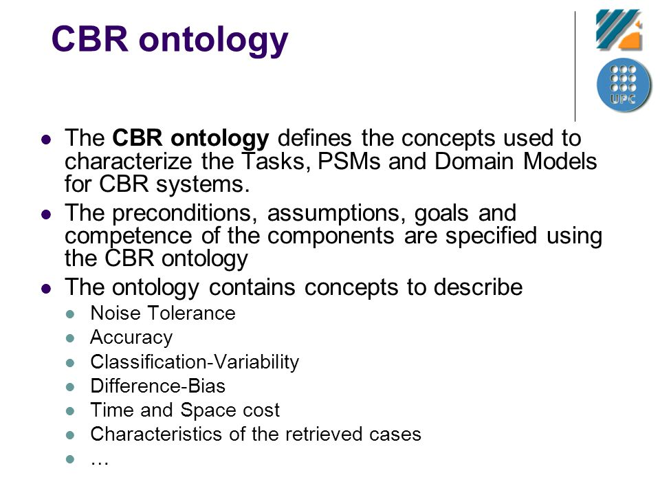 CBR ontology The CBR ontology defines the concepts used to characterize the Tasks, PSMs and Domain Models for CBR systems. The preconditions, assumpti