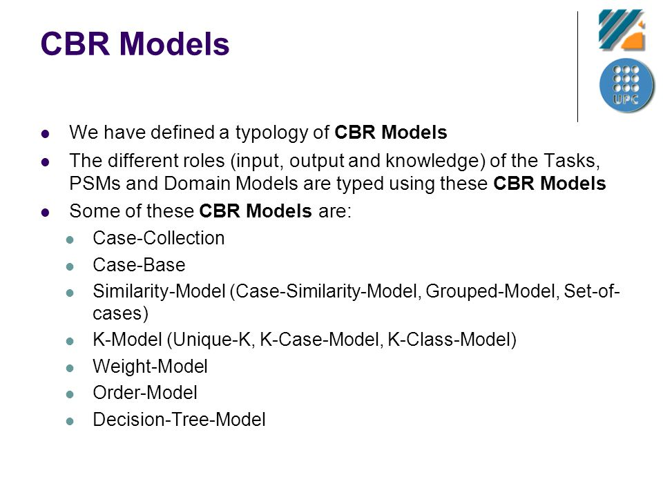 CBR Models We have defined a typology of CBR Models The different roles (input, output and knowledge) of the Tasks, PSMs and Domain Models are typed using these CBR Models Some of these CBR Models are: Case-Collection Case-Base Similarity-Model (Case-Similarity-Model, Grouped-Model, Set-of- cases) K-Model (Unique-K, K-Case-Model, K-Class-Model) Weight-Model Order-Model Decision-Tree-Model