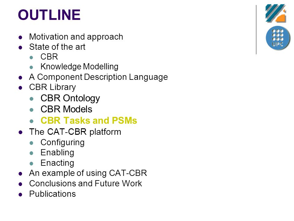 OUTLINE Motivation and approach State of the art CBR Knowledge Modelling A Component Description Language CBR Library CBR Ontology CBR Models CBR Tasks and PSMs The CAT-CBR platform Configuring Enabling Enacting An example of using CAT-CBR Conclusions and Future Work Publications