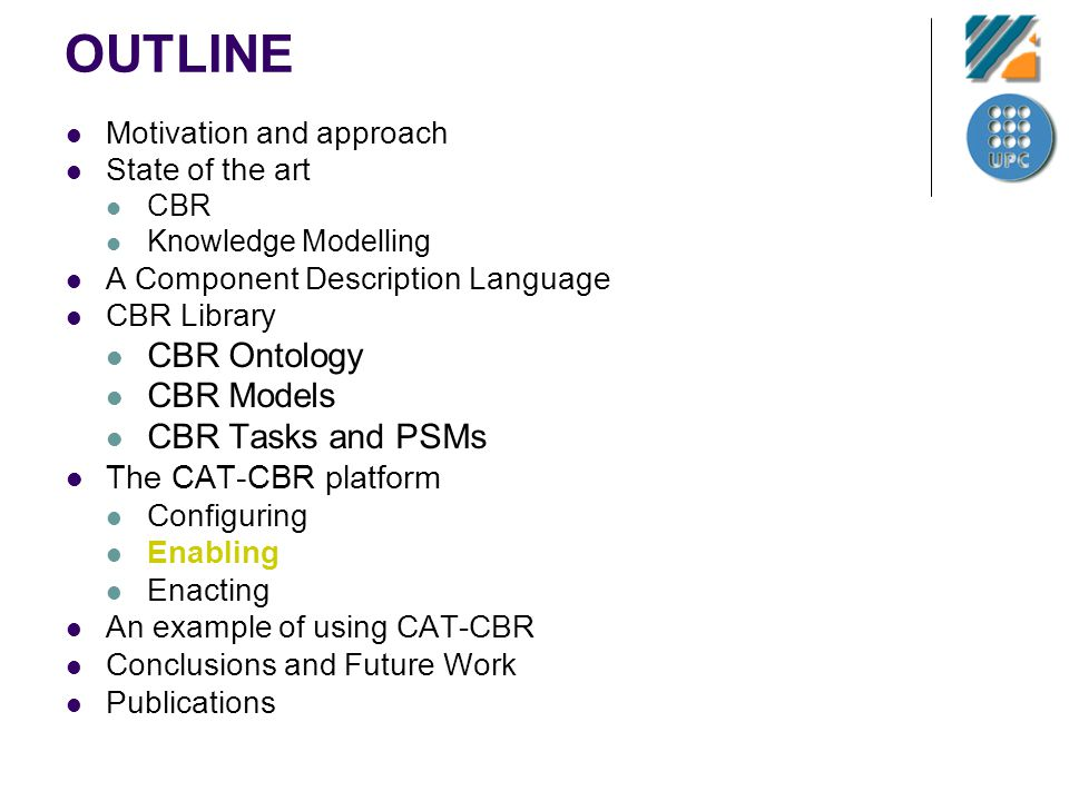 OUTLINE Motivation and approach State of the art CBR Knowledge Modelling A Component Description Language CBR Library CBR Ontology CBR Models CBR Task