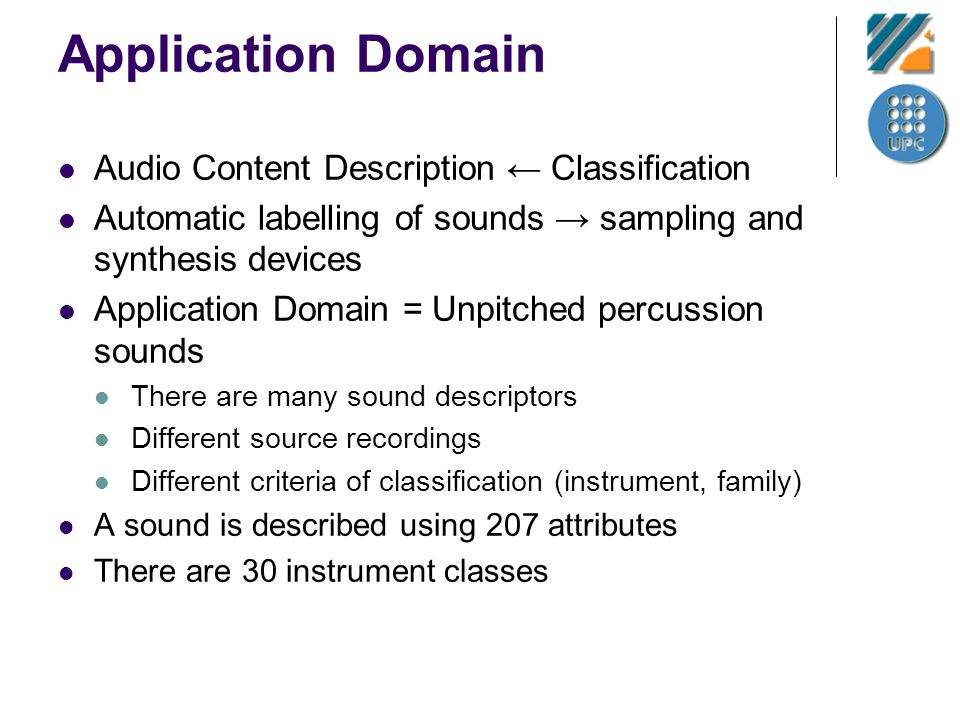 Application Domain Audio Content Description Classification Automatic labelling of sounds sampling and synthesis devices Application Domain = Unpitched percussion sounds There are many sound descriptors Different source recordings Different criteria of classification (instrument, family) A sound is described using 207 attributes There are 30 instrument classes