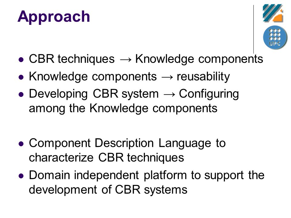 Approach CBR techniques Knowledge components Knowledge components reusability Developing CBR system Configuring among the Knowledge components Component Description Language to characterize CBR techniques Domain independent platform to support the development of CBR systems