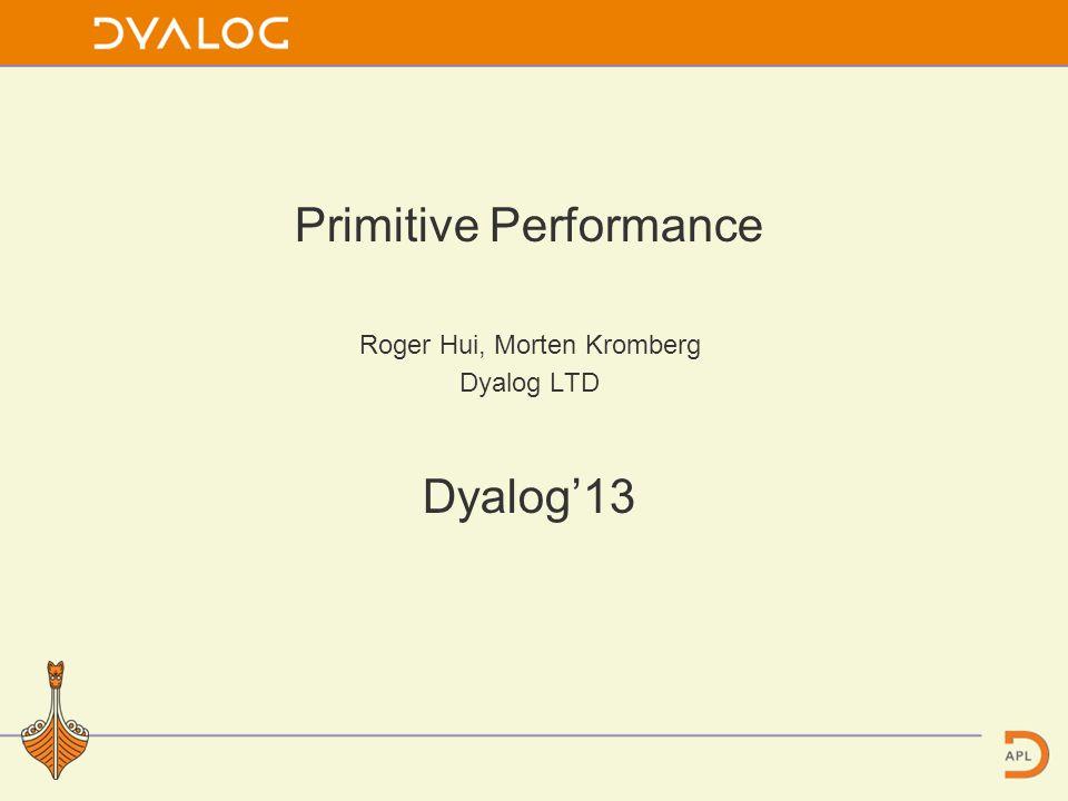 Primitive Performance Roger Hui, Morten Kromberg Dyalog LTD Dyalog13