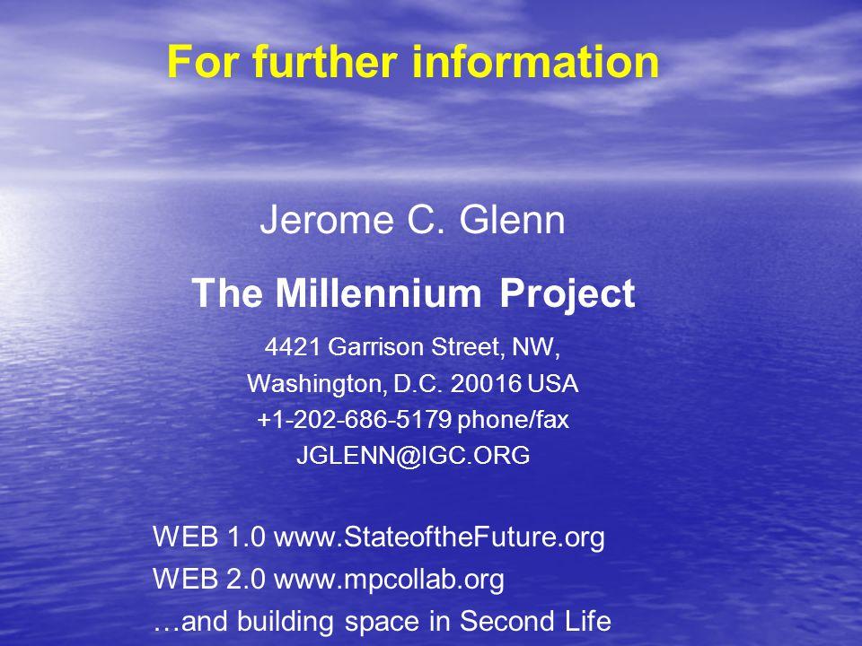 For further information Jerome C. Glenn The Millennium Project 4421 Garrison Street, NW, Washington, D.C. 20016 USA +1-202-686-5179 phone/fax JGLENN@I