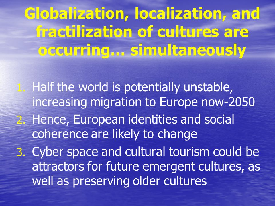 Globalization, localization, and fractilization of cultures are occurring… simultaneously 1. 1. Half the world is potentially unstable, increasing mig