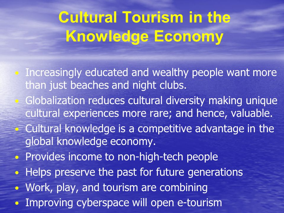 Cultural Tourism in the Knowledge Economy Increasingly educated and wealthy people want more than just beaches and night clubs. Globalization reduces