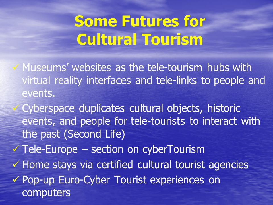 Some Futures for Cultural Tourism Museums websites as the tele-tourism hubs with virtual reality interfaces and tele-links to people and events. Cyber