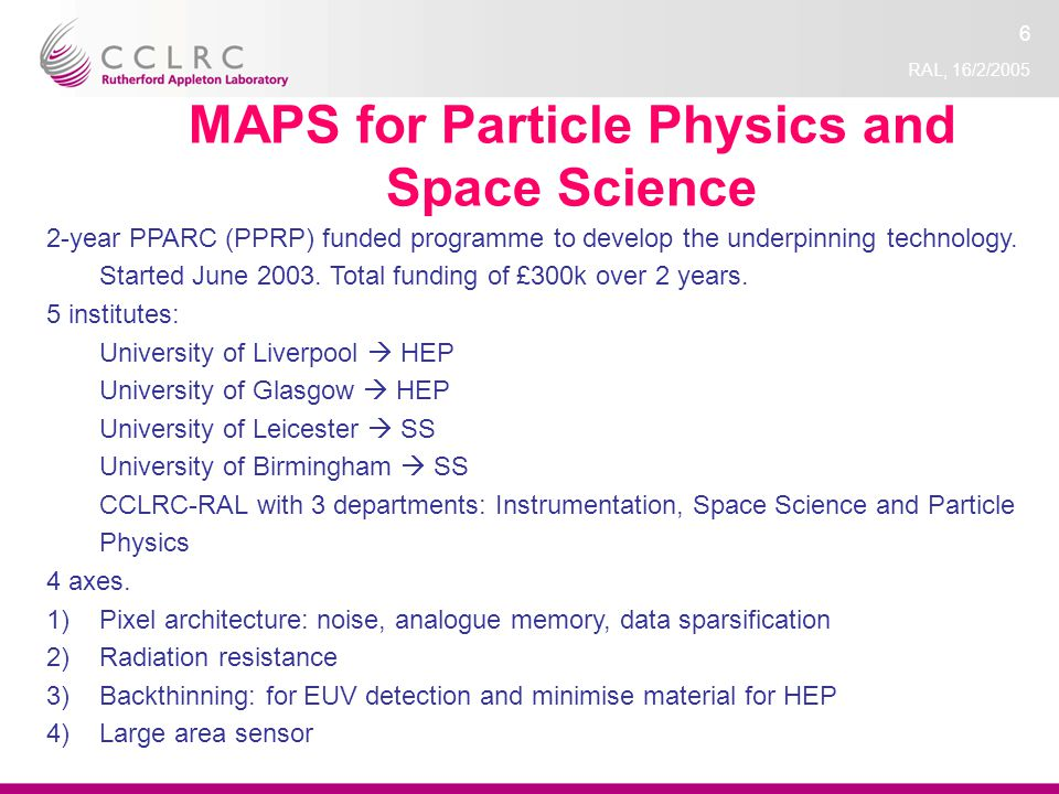 RAL, 16/2/2005 6 MAPS for Particle Physics and Space Science 2-year PPARC (PPRP) funded programme to develop the underpinning technology.