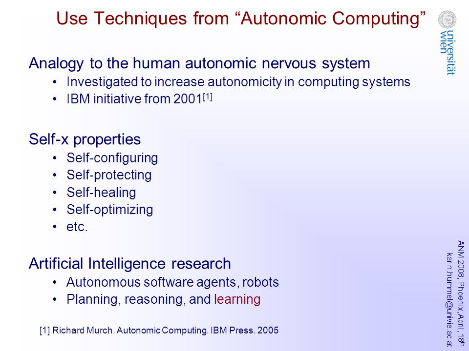 ANM 2008, Phoenix, April, 18 th karin.hummel@univie.ac.at Use Techniques from Autonomic Computing Analogy to the human autonomic nervous system Investigated to increase autonomicity in computing systems IBM initiative from 2001 [1] Self-x properties Self-configuring Self-protecting Self-healing Self-optimizing etc.