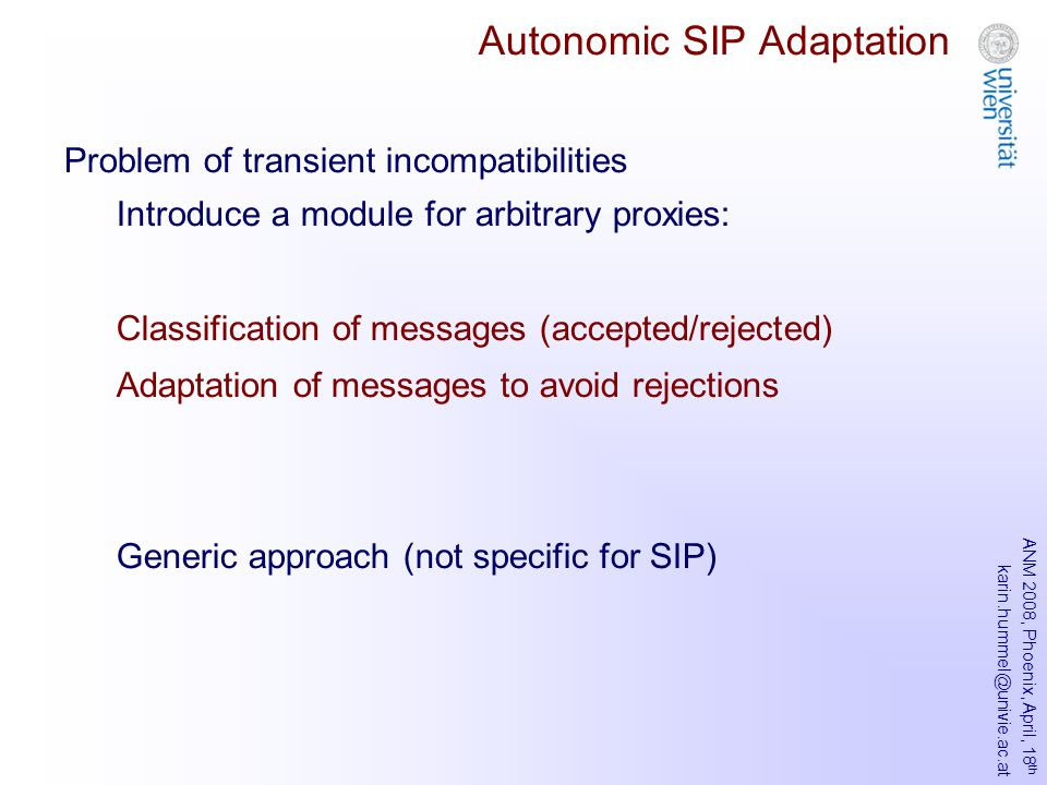 ANM 2008, Phoenix, April, 18 th karin.hummel@univie.ac.at Autonomic SIP Adaptation Problem of transient incompatibilities Introduce a module for arbitrary proxies: Classification of messages (accepted/rejected) Adaptation of messages to avoid rejections Generic approach (not specific for SIP)