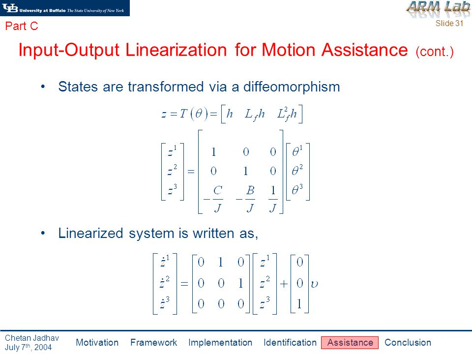 Slide 31 Motivation Framework Implementation Identification Assistance Conclusion Chetan Jadhav July 7 th, 2004 Input-Output Linearization for Motion Assistance (cont.) States are transformed via a diffeomorphism Linearized system is written as, Part C