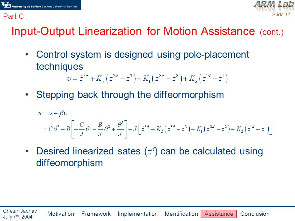 Slide 32 Motivation Framework Implementation Identification Assistance Conclusion Chetan Jadhav July 7 th, 2004 Control system is designed using pole-placement techniques Stepping back through the diffeormorphism Desired linearized sates ( z d ) can be calculated using diffeomorphism Input-Output Linearization for Motion Assistance (cont.) Part C