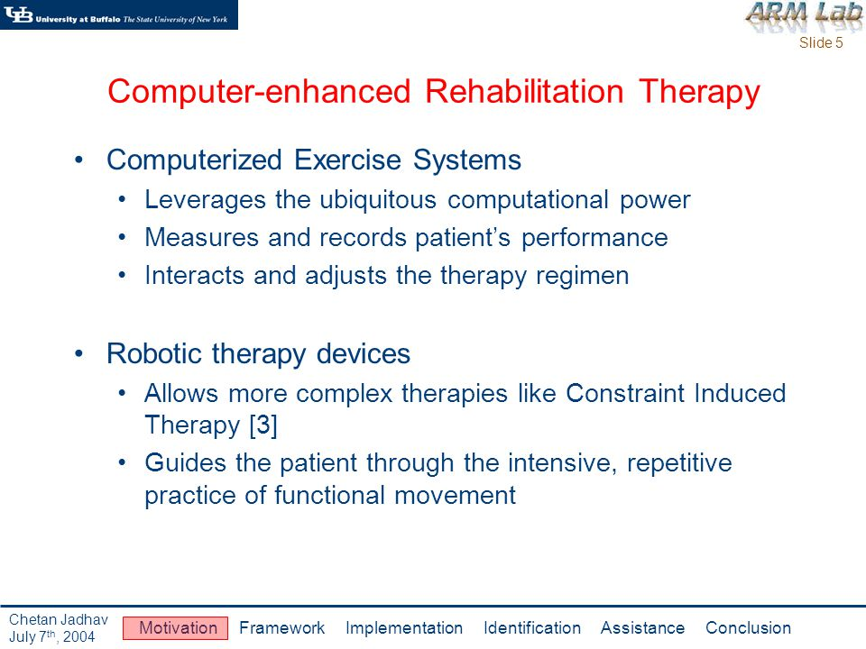 Slide 6 Motivation Framework Implementation Identification Assistance Conclusion Chetan Jadhav July 7 th, 2004 Example of Computer-enhanced Rehabilitation MIT MANUS [4] A planar, two-revolute-joint robot Assists patients in sliding their arms across a tabletop Significant improvements in motor recovery Measurement tool to track disease progress