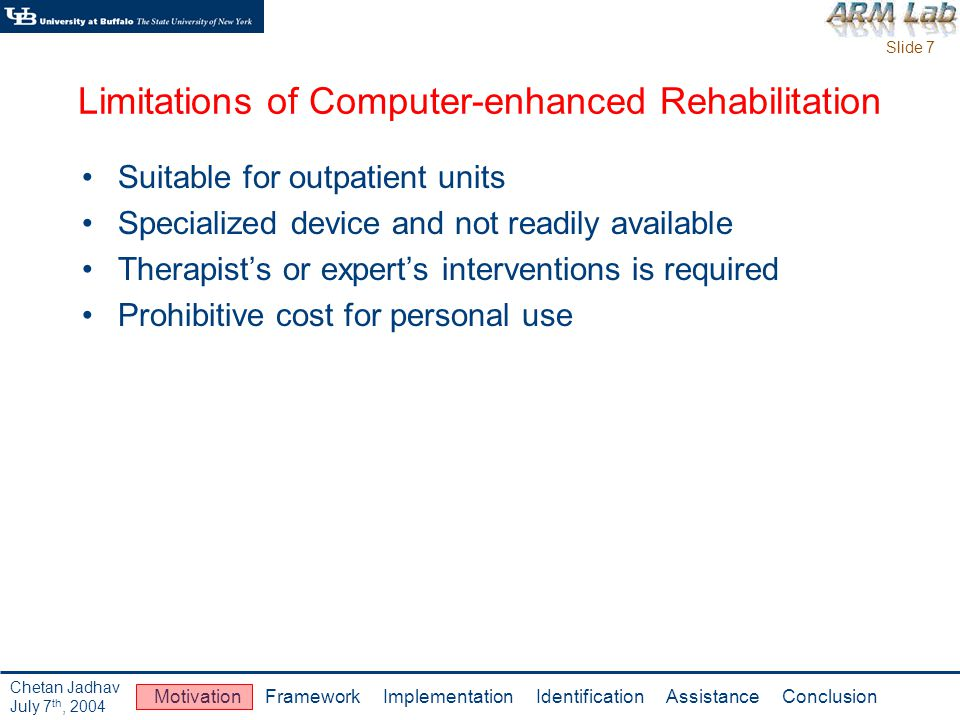 Slide 8 Motivation Framework Implementation Identification Assistance Conclusion Chetan Jadhav July 7 th, 2004 Home Based Rehabilitation Flexibility in intensity and duration of rehabilitation regimen Comparable effects with hospital attendance in terms of functional gains [4] Therapist visits the patients home periodically Lack of structured and monitored exercises can mitigate achievable benefits Use of specialized exercise machines is limited Not much cost benefits due to logistic issues associated