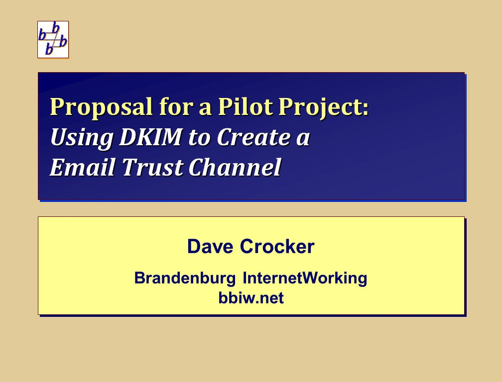 Proposal for a Pilot Project: Using DKIM to Create a Email Trust Channel Dave Crocker Brandenburg InternetWorking bbiw.net Dave Crocker Brandenburg InternetWorking bbiw.net