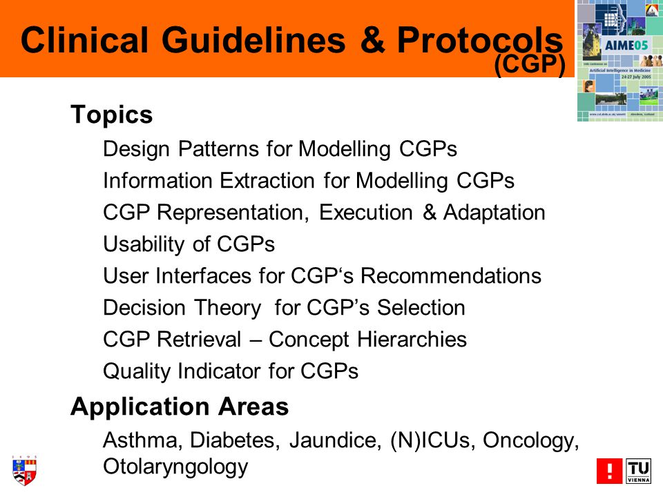 Clinical Guidelines & Protocols Topics Design Patterns for Modelling CGPs Information Extraction for Modelling CGPs CGP Representation, Execution & Adaptation Usability of CGPs User Interfaces for CGPs Recommendations Decision Theory for CGPs Selection CGP Retrieval – Concept Hierarchies Quality Indicator for CGPs Application Areas Asthma, Diabetes, Jaundice, (N)ICUs, Oncology, Otolaryngology (CGP)