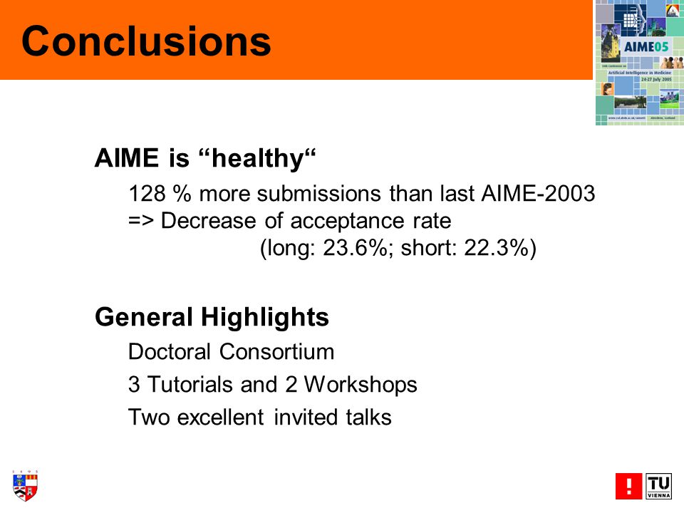 Conclusions AIME is healthy 128 % more submissions than last AIME-2003 => Decrease of acceptance rate (long: 23.6%; short: 22.3%) General Highlights Doctoral Consortium 3 Tutorials and 2 Workshops Two excellent invited talks