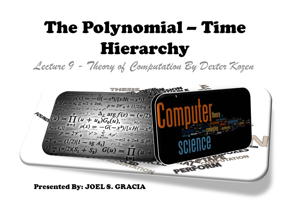 Lecture 9 - Theory of Computation By Dexter Kozen The Polynomial – Time Hierarchy Presented By: JOEL S. GRACIA