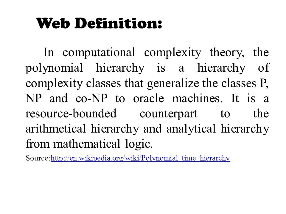Web Definition: In computational complexity theory, the polynomial hierarchy is a hierarchy of complexity classes that generalize the classes P, NP an