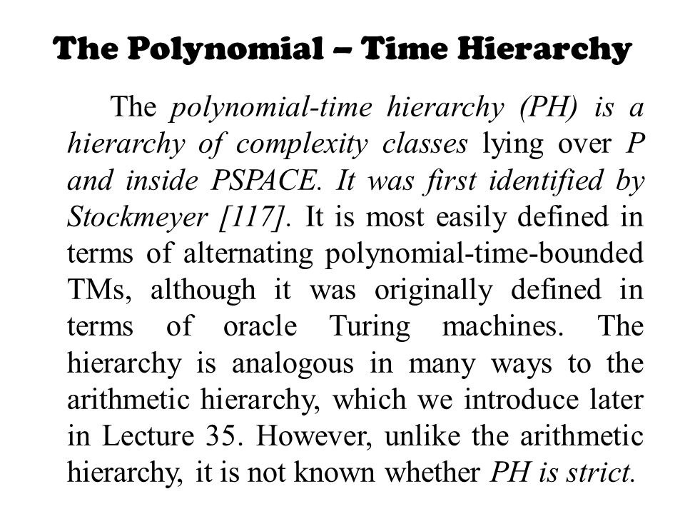 The Polynomial – Time Hierarchy The polynomial-time hierarchy (PH) is a hierarchy of complexity classes lying over P and inside PSPACE. It was first i