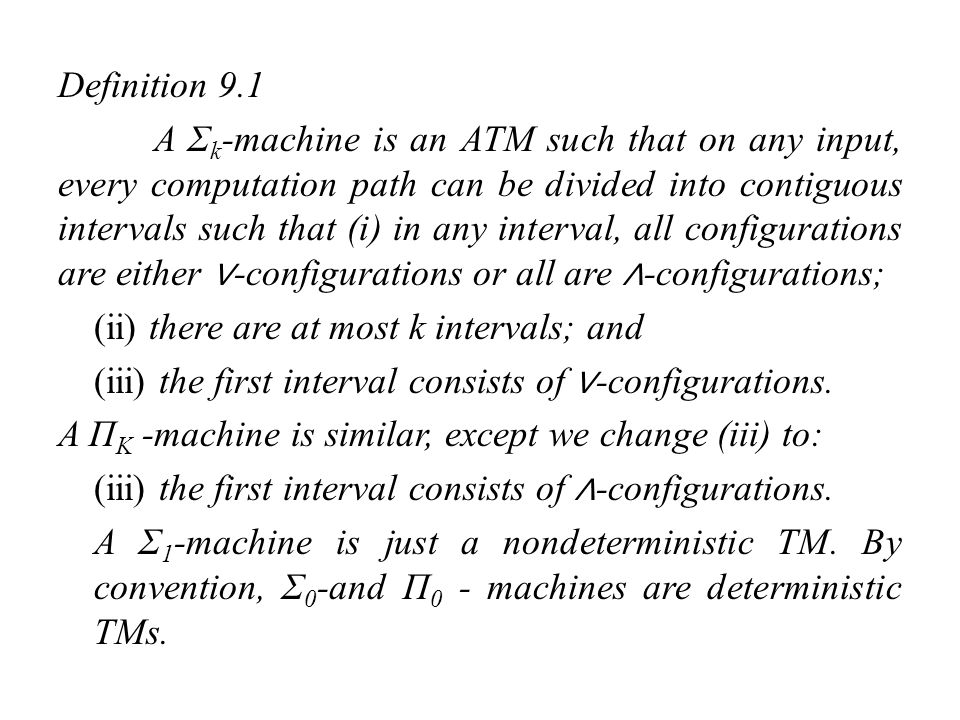 Definition 9.2 The complexity classes and are defined as {L(M) | M is a polynomial-time-bounded Σ k -machine}, {L(M) | M is a polynomial-time-bounded Π k -machine}, Thus = NP,, =co-NP, and = = P