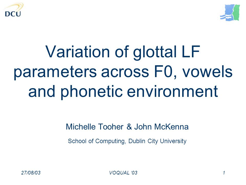 27/08/03VOQUAL 031 Variation of glottal LF parameters across F0, vowels and phonetic environment Michelle Tooher & John McKenna School of Computing, Dublin City University