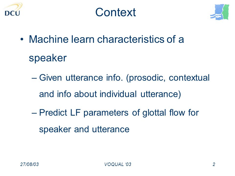 27/08/03VOQUAL 032 Context Machine learn characteristics of a speaker –Given utterance info.