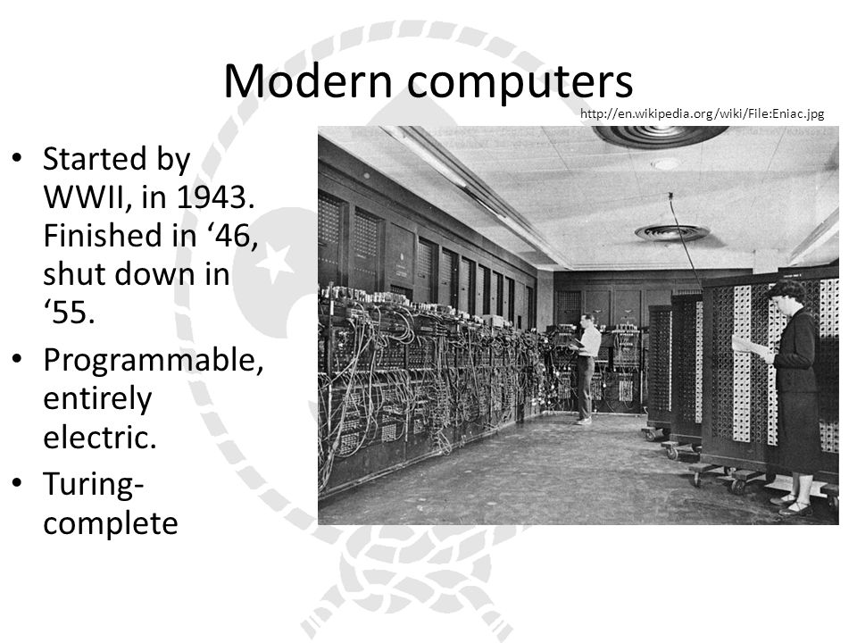 Modern computers Started by WWII, in 1943. Finished in 46, shut down in 55.