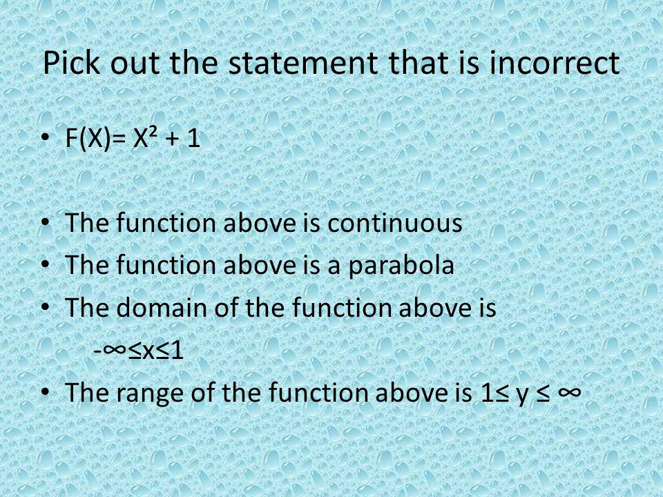 Pick out the statement that is incorrect F(X)= X² + 1 The function above is continuous The function above is a parabola The domain of the function above is -x1 The range of the function above is 1 y