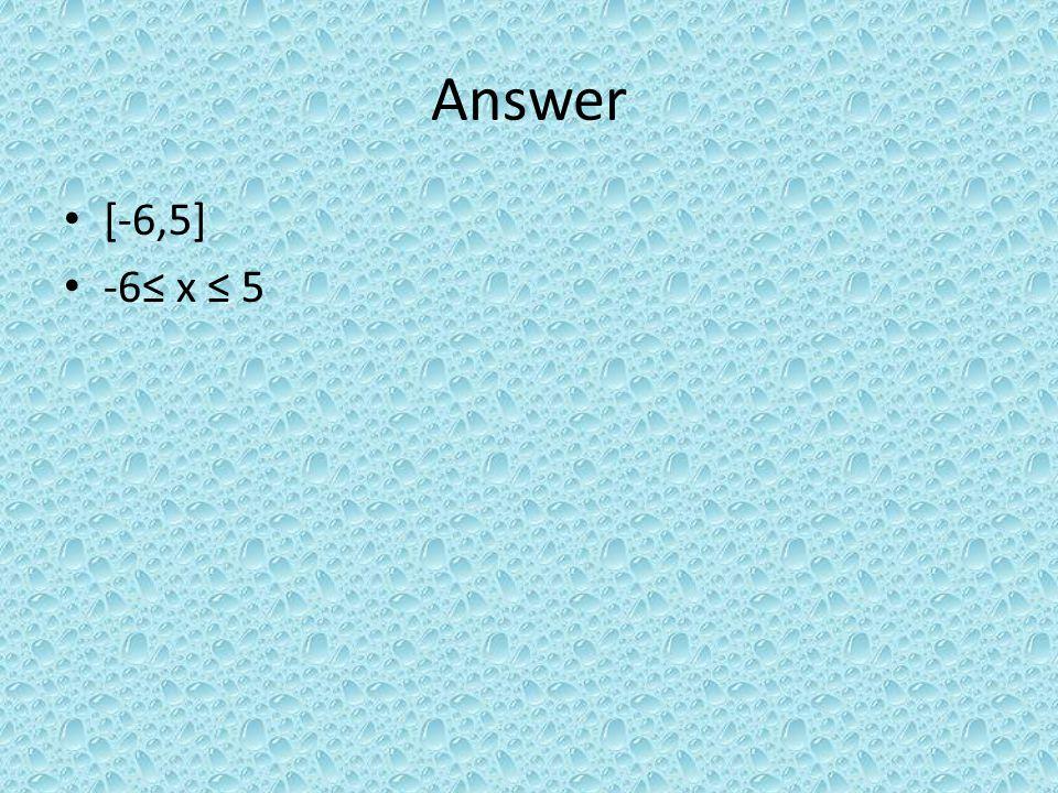 Answer [-6,5] -6 x 5