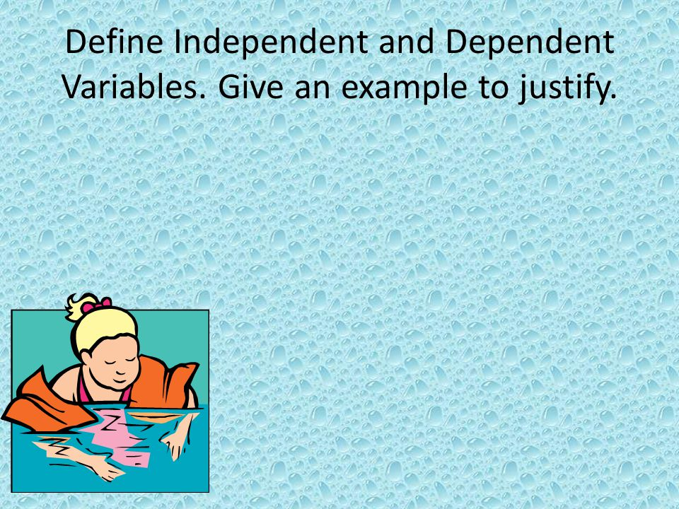 Define Independent and Dependent Variables. Give an example to justify.
