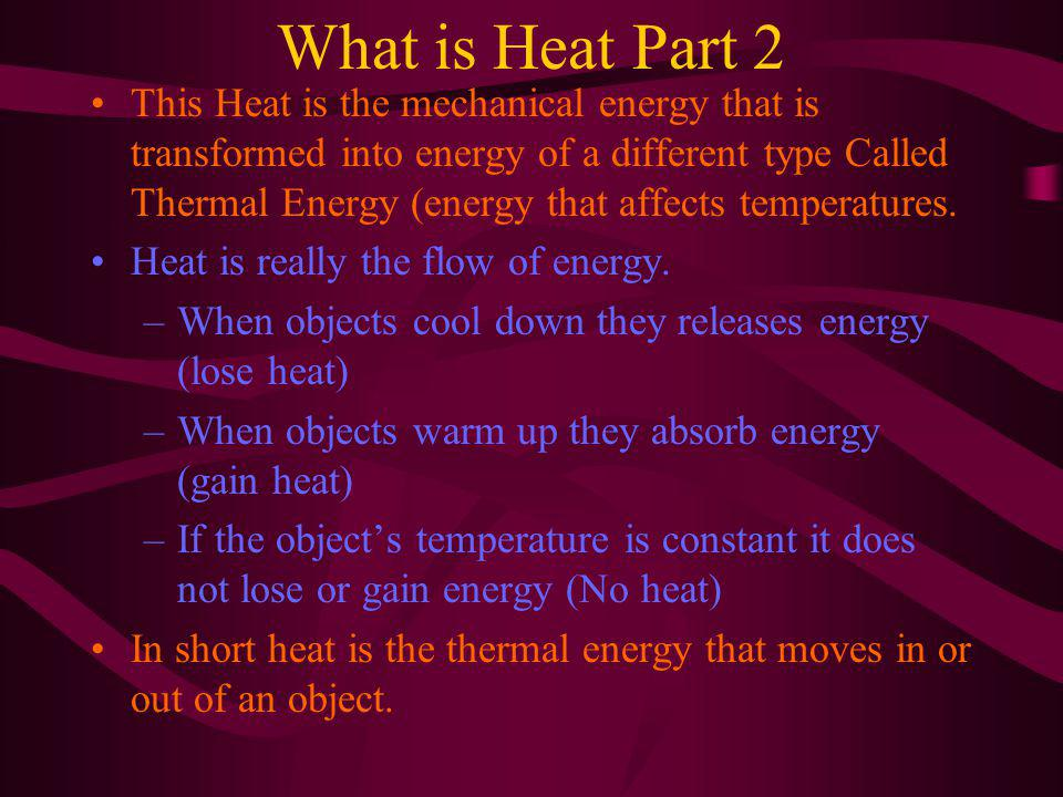 What is Heat Part 2 This Heat is the mechanical energy that is transformed into energy of a different type Called Thermal Energy (energy that affects temperatures.