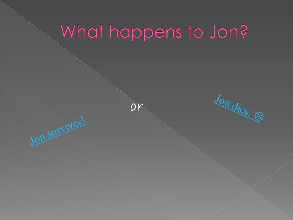Jon survives! Jon dies. or