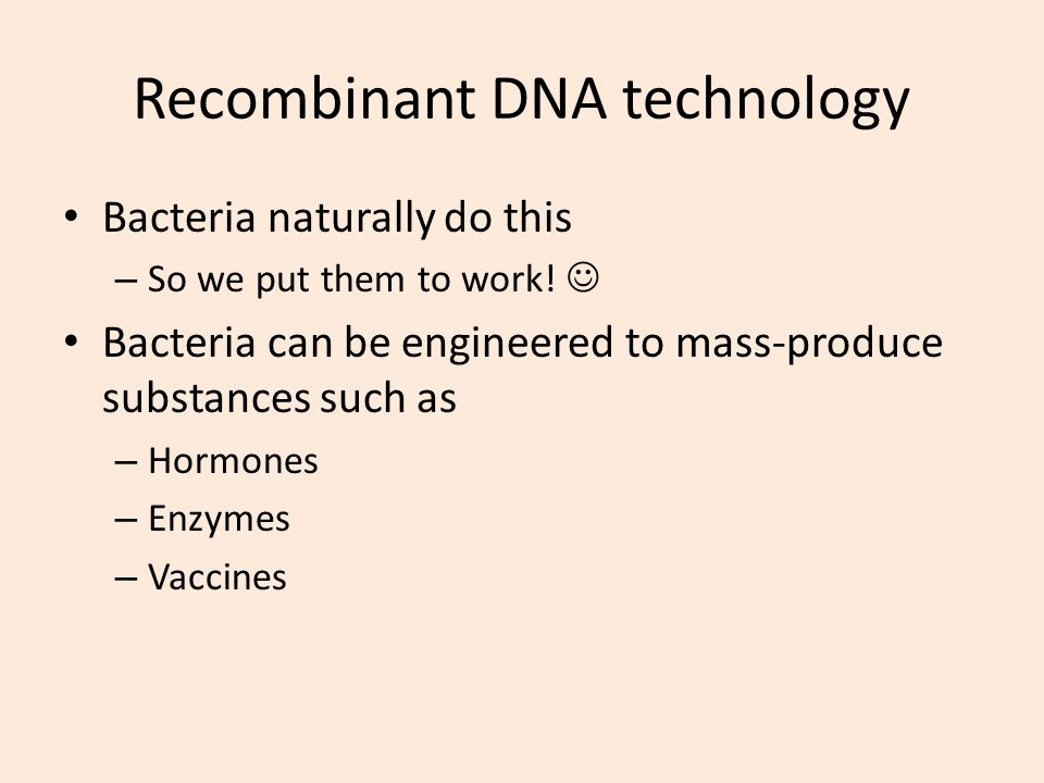 Recombinant DNA technology Bacteria naturally do this – So we put them to work! Bacteria can be engineered to mass-produce substances such as – Hormon