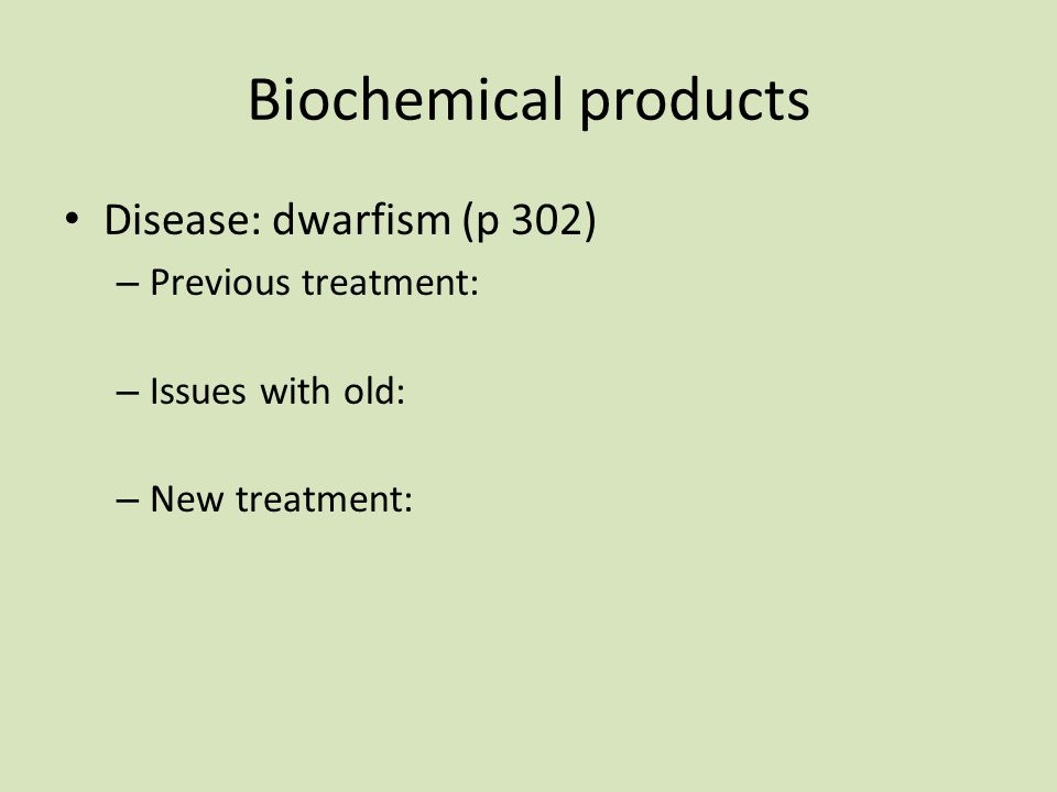 Biochemical products Disease: dwarfism (p 302) – Previous treatment: – Issues with old: – New treatment: