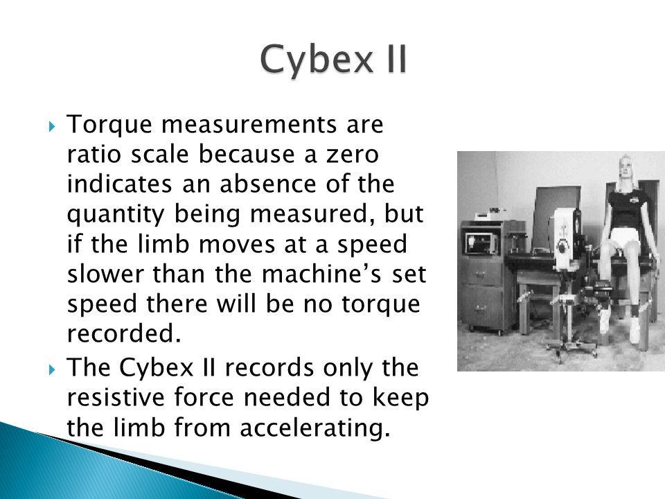 Torque measurements are ratio scale because a zero indicates an absence of the quantity being measured, but if the limb moves at a speed slower than the machines set speed there will be no torque recorded.