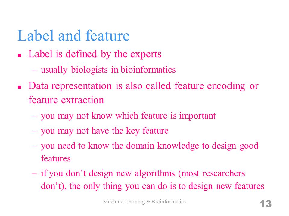 Label and feature Label is defined by the experts –usually biologists in bioinformatics Data representation is also called feature encoding or feature extraction –you may not know which feature is important –you may not have the key feature –you need to know the domain knowledge to design good features –if you dont design new algorithms (most researchers dont), the only thing you can do is to design new features 13 Machine Learning & Bioinformatics