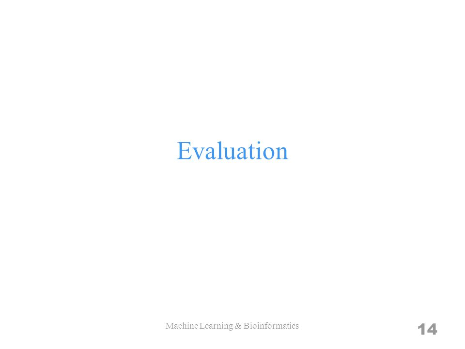 Evaluation 14 Machine Learning & Bioinformatics