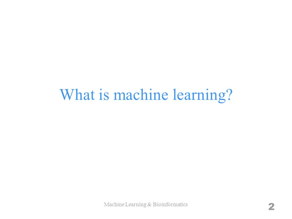 What is machine learning 2 Machine Learning & Bioinformatics